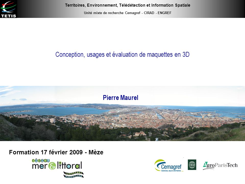 Conception, usages et évaluation de maquettes en 3D Pierre Maurel Formation 17 février 2009 - Mèze Territoires, Environnement, Télédétection et Inform