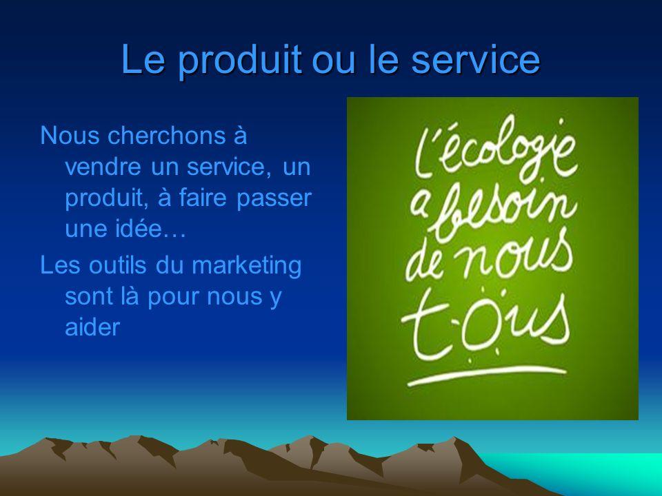 Le produit ou le service Nous cherchons à vendre un service, un produit, à faire passer une idée… Les outils du marketing sont là pour nous y aider