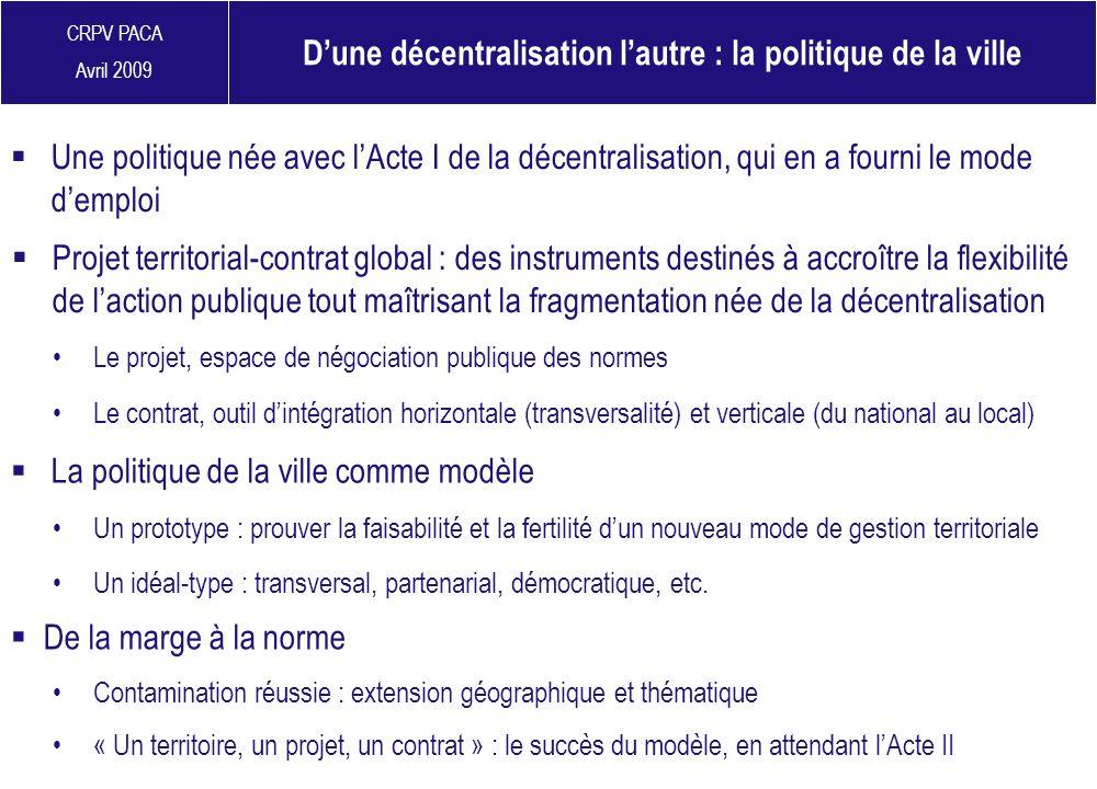 CRPV PACA Avril 2009 Dune décentralisation lautre : la politique de la ville Une politique née avec lActe I de la décentralisation, qui en a fourni le