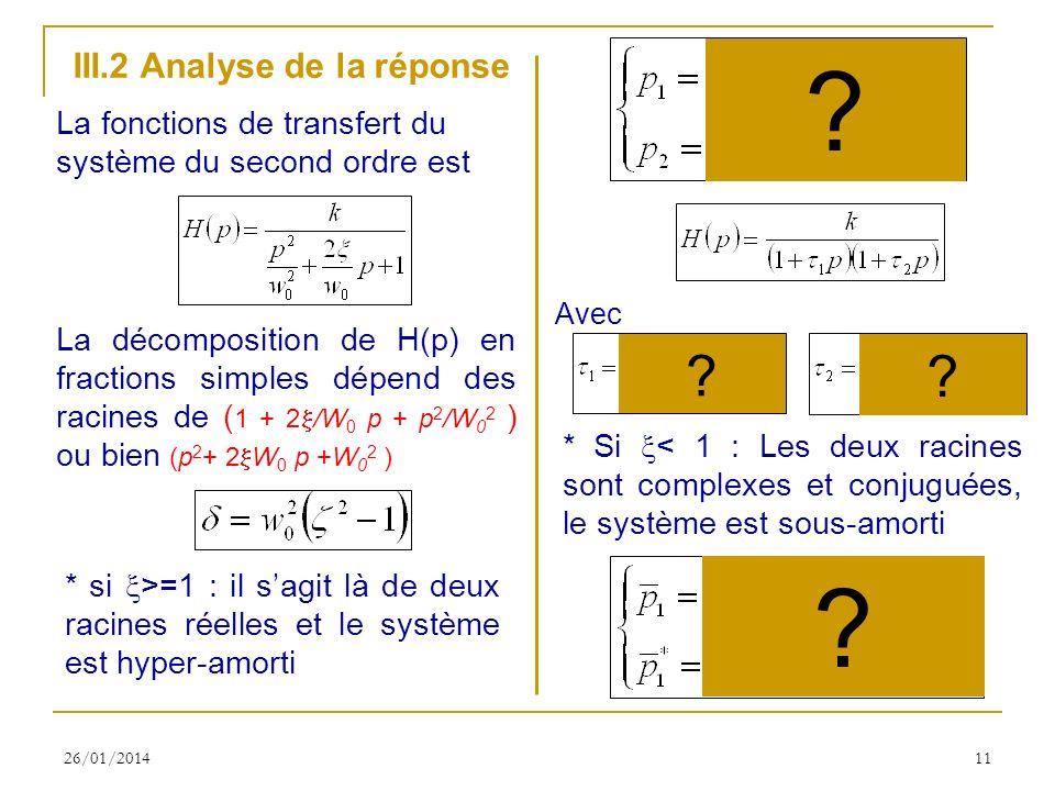 26/01/201411 III.2 Analyse de la réponse La fonctions de transfert du système du second ordre est La décomposition de H(p) en fractions simples dépend des racines de ( 1 + 2 /W 0 p + p 2 /W 0 2 ) ou bien (p 2 + 2 W 0 p +W 0 2 ) * si >=1 : il sagit là de deux racines réelles et le système est hyper-amorti * Si < 1 : Les deux racines sont complexes et conjuguées, le système est sous-amorti .
