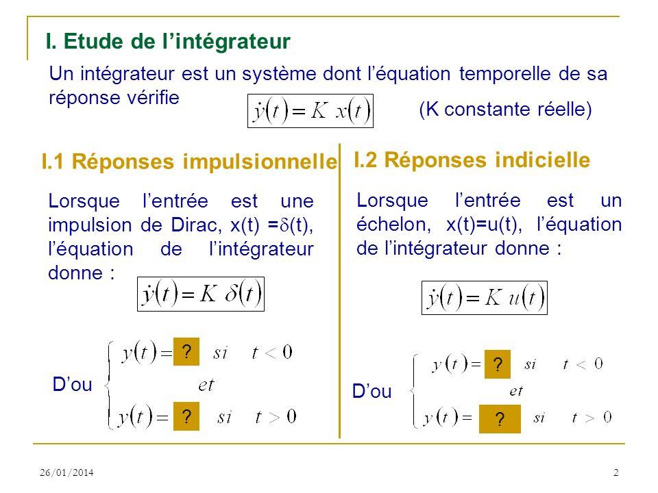26/01/20142 I. Etude de lintégrateur Un intégrateur est un système dont léquation temporelle de sa réponse vérifie (K constante réelle) I.1 Réponses i
