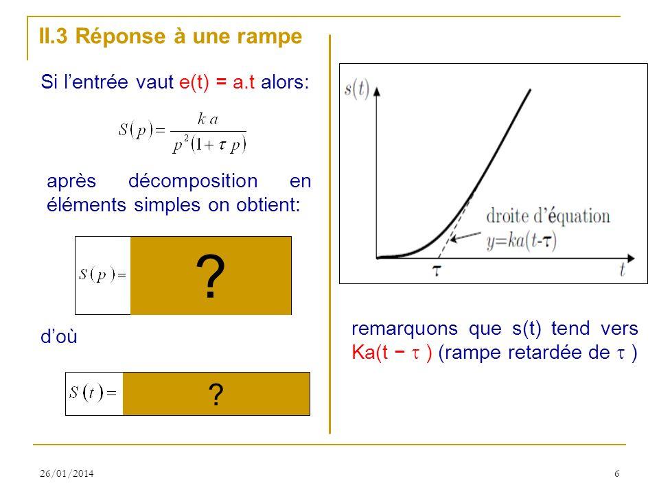 26/01/20146 II.3 Réponse à une rampe Si lentrée vaut e(t) = a.t alors: après décomposition en éléments simples on obtient: doù remarquons que s(t) tend vers Ka(t ) (rampe retardée de ) .