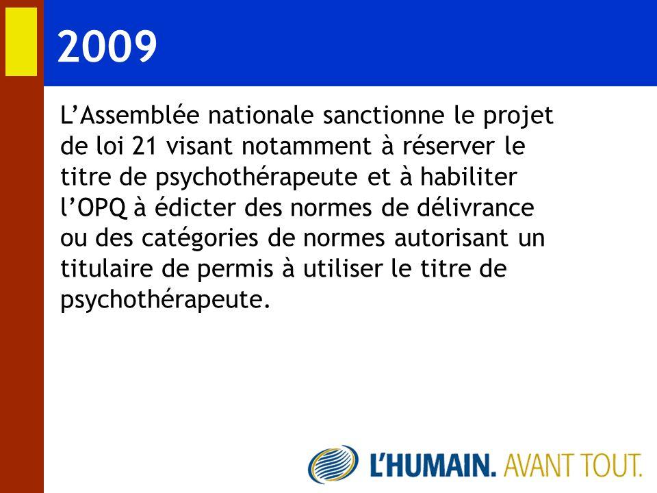 2009 LAssemblée nationale sanctionne le projet de loi 21 visant notamment à réserver le titre de psychothérapeute et à habiliter lOPQ à édicter des no