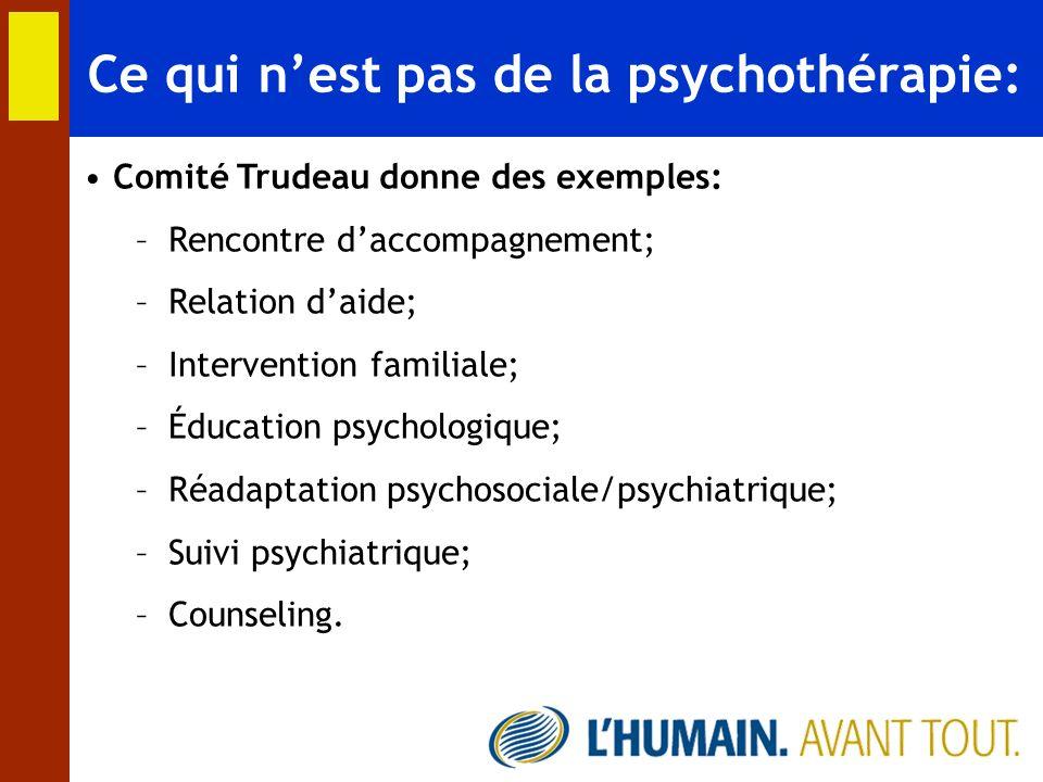 Ce qui nest pas de la psychothérapie: Comité Trudeau donne des exemples: –Rencontre daccompagnement; –Relation daide; –Intervention familiale; –Éducat