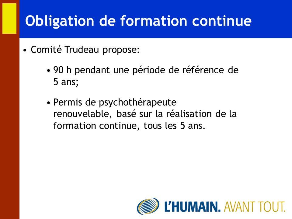 Obligation de formation continue Comité Trudeau propose: 90 h pendant une période de référence de 5 ans; Permis de psychothérapeute renouvelable, basé