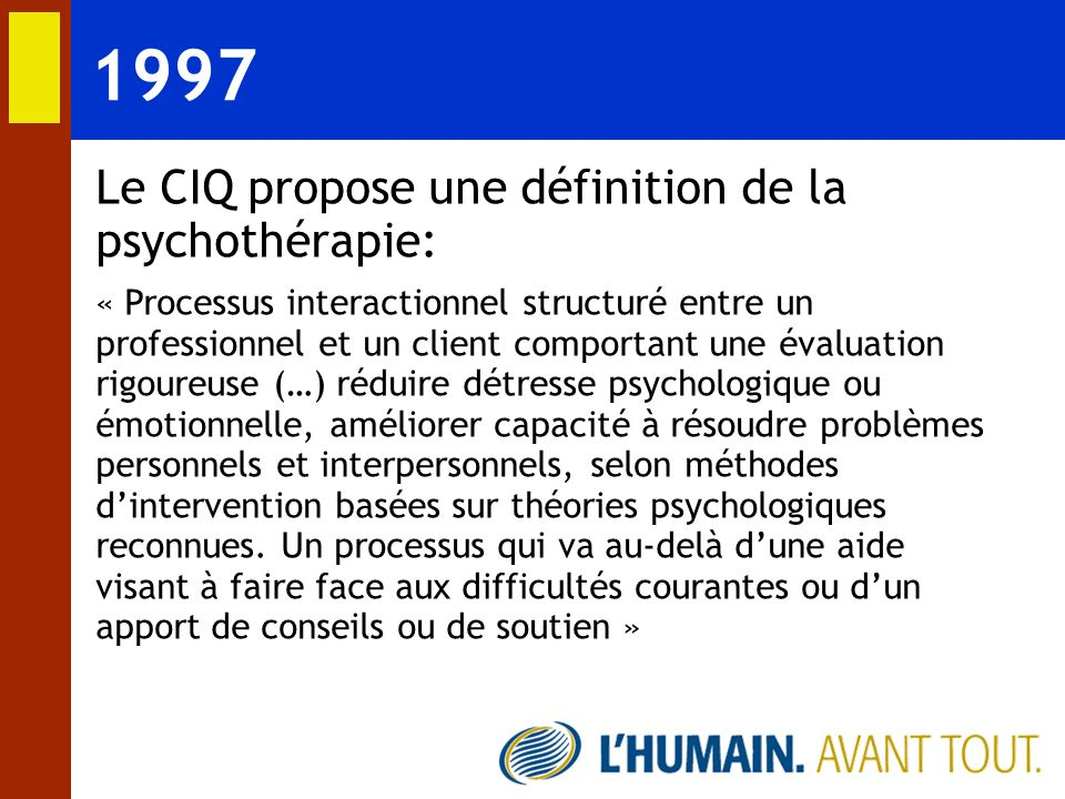 1997 Le CIQ propose une définition de la psychothérapie: « Processus interactionnel structuré entre un professionnel et un client comportant une évalu