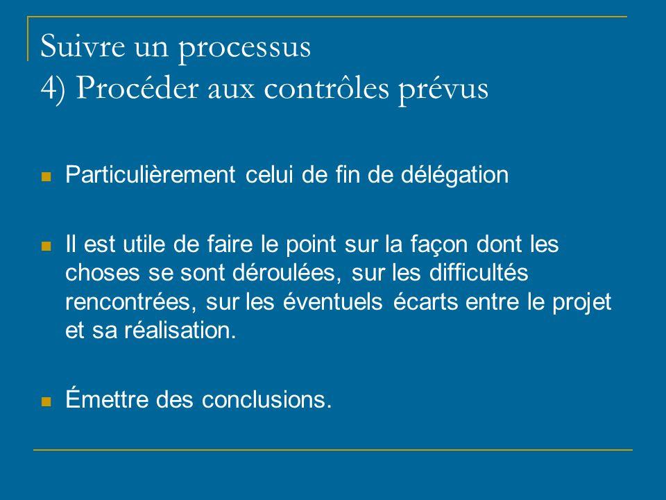 Suivre un processus 4) Procéder aux contrôles prévus Particulièrement celui de fin de délégation Il est utile de faire le point sur la façon dont les