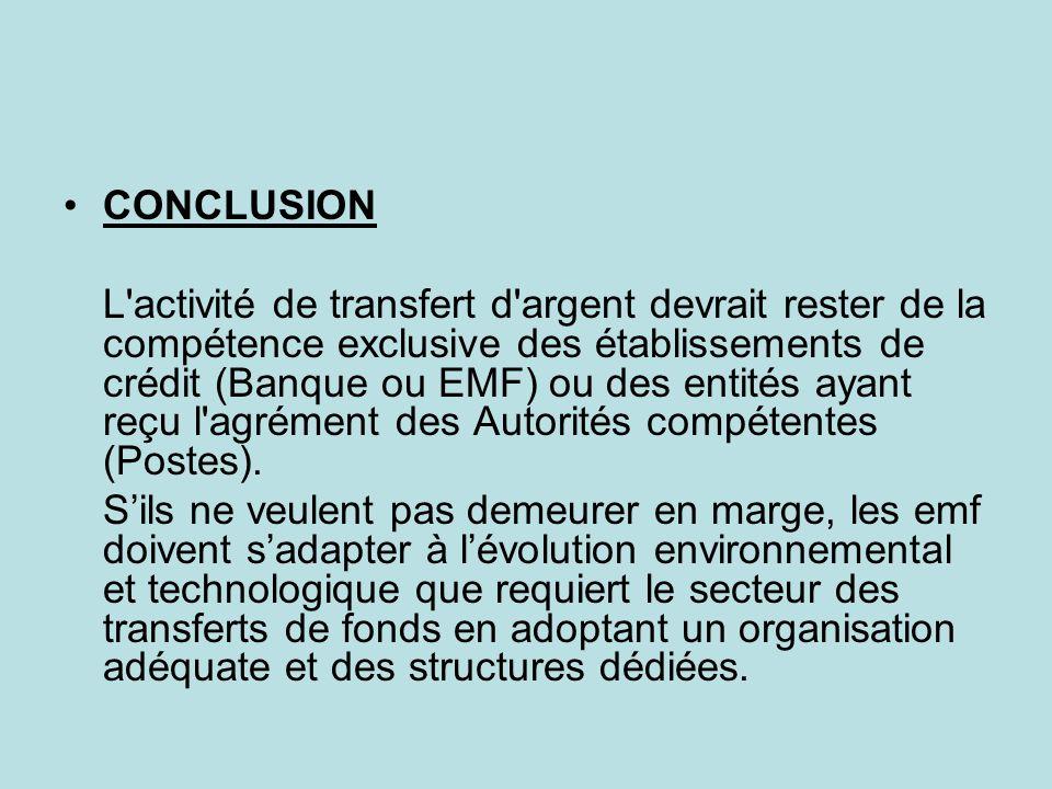 CONCLUSION L'activité de transfert d'argent devrait rester de la compétence exclusive des établissements de crédit (Banque ou EMF) ou des entités ayan
