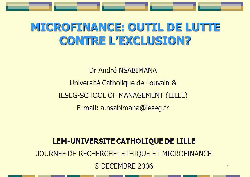 1 MICROFINANCE: OUTIL DE LUTTE CONTRE LEXCLUSION? Dr André NSABIMANA Université Catholique de Louvain & IESEG-SCHOOL OF MANAGEMENT (LILLE) E-mail: a.n