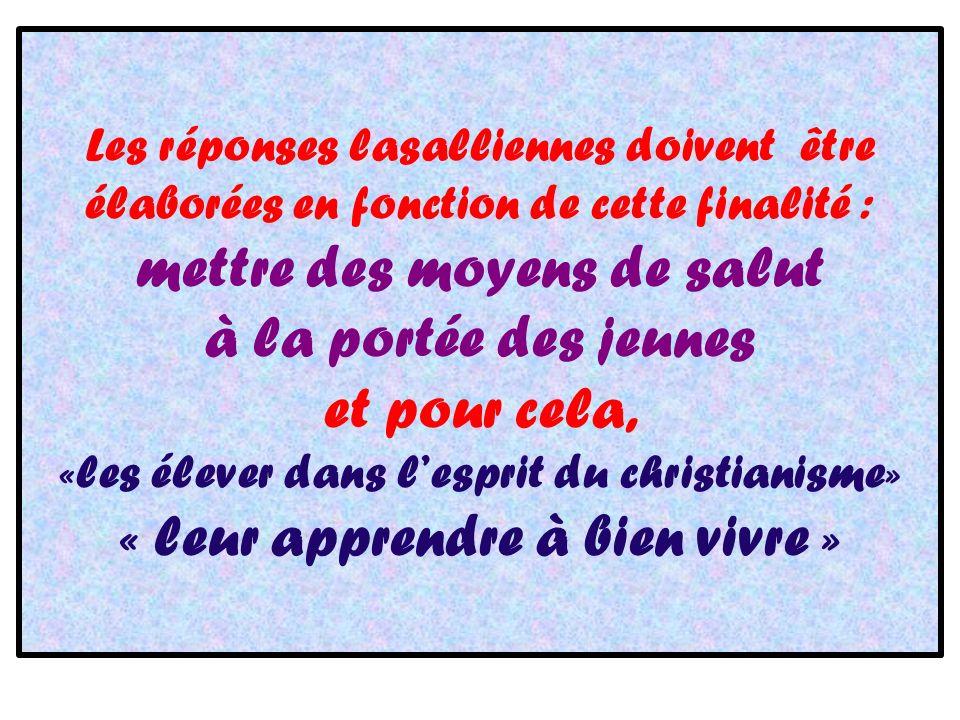 Les réponses lasalliennes doivent être élaborées en fonction de cette finalité : mettre des moyens de salut à la portée des jeunes et pour cela, «les élever dans lesprit du christianisme» « leur apprendre à bien vivre »