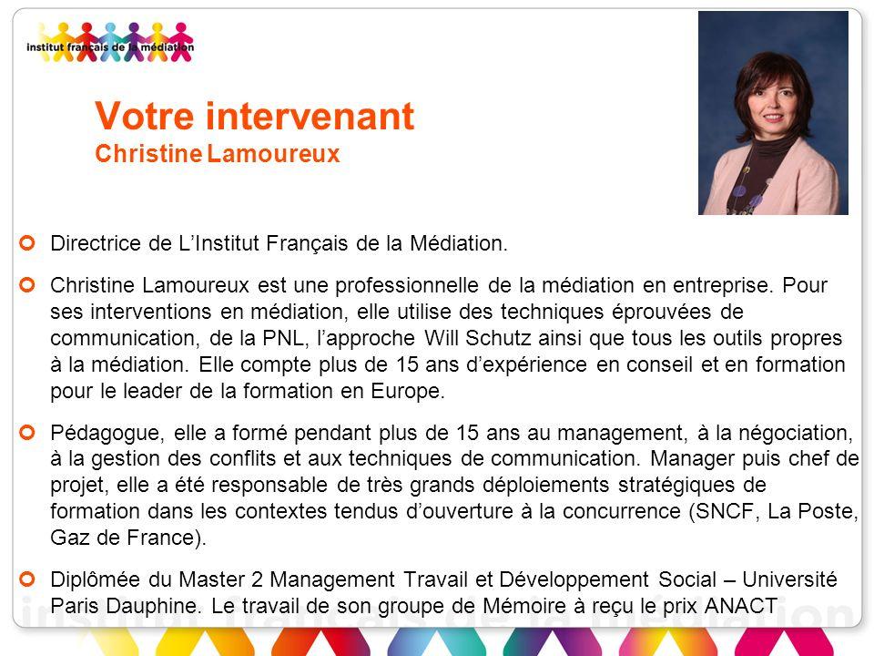 Votre intervenant Christine Lamoureux Directrice de LInstitut Français de la Médiation. Christine Lamoureux est une professionnelle de la médiation en