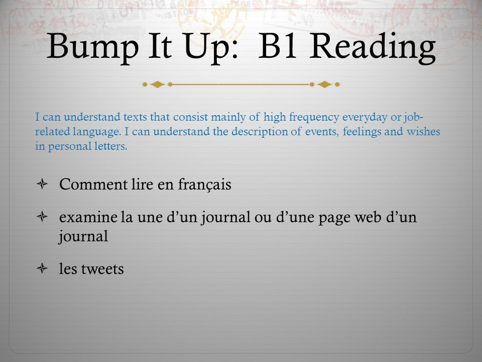 Bump It Up: B1 Reading Comment lire en français examine la une dun journal ou dune page web dun journal les tweets I can understand texts that consist mainly of high frequency everyday or job- related language.