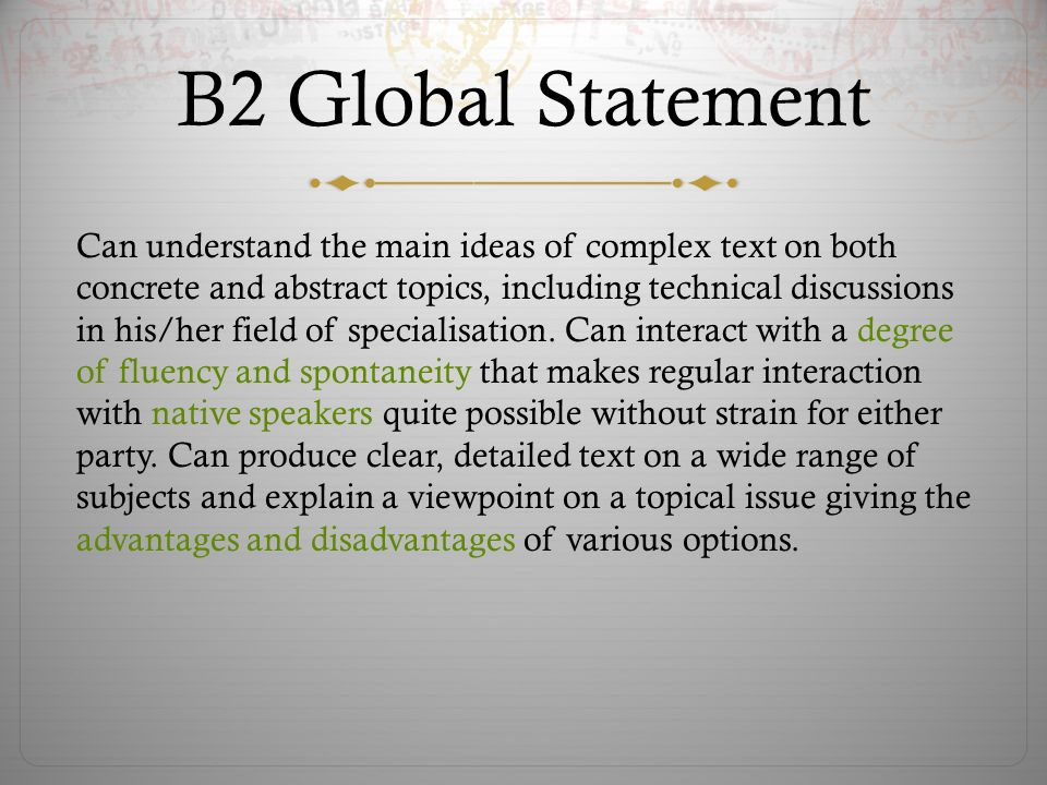 B2 Global Statement Can understand the main ideas of complex text on both concrete and abstract topics, including technical discussions in his/her field of specialisation.
