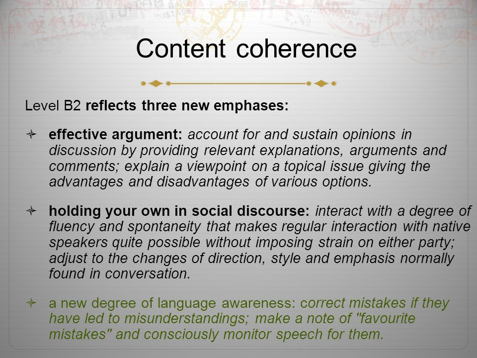 Content coherence Level B2 reflects three new emphases: effective argument: account for and sustain opinions in discussion by providing relevant explanations, arguments and comments; explain a viewpoint on a topical issue giving the advantages and disadvantages of various options.
