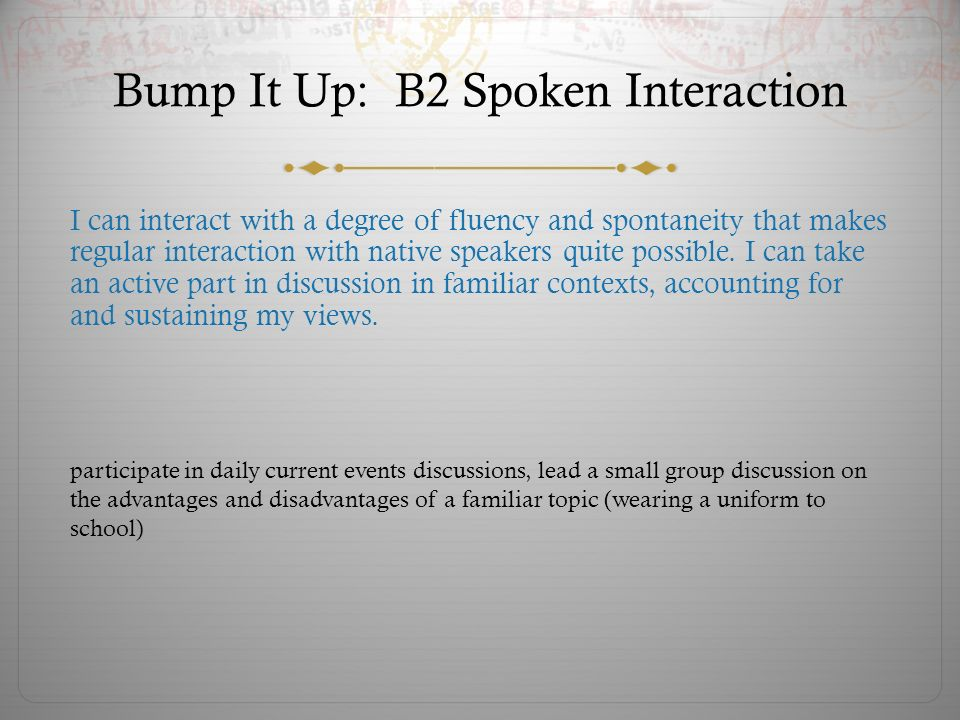 Bump It Up: B2 Spoken Interaction I can interact with a degree of fluency and spontaneity that makes regular interaction with native speakers quite possible.