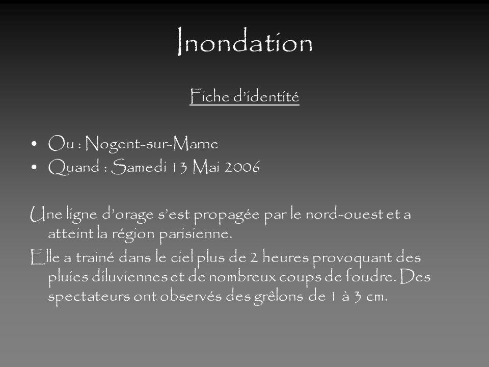 Inondation Fiche didentité Ou : Nogent-sur-Marne Quand : Samedi 13 Mai 2006 Une ligne dorage sest propagée par le nord-ouest et a atteint la région parisienne.