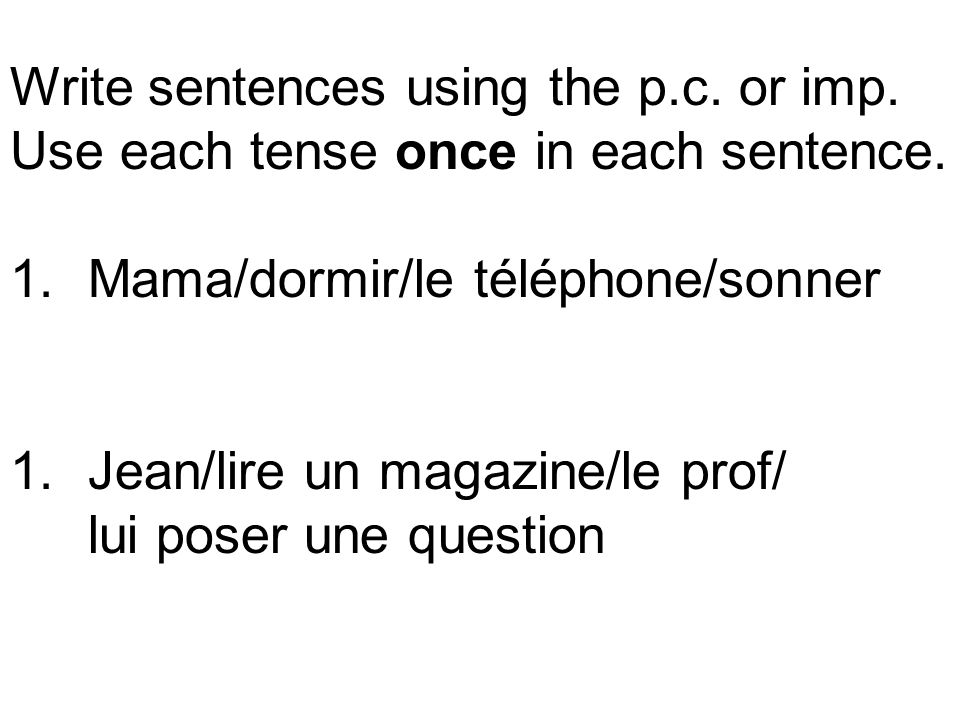 Write sentences using the p.c. or imp. Use each tense once in each sentence. 1.Mama/dormir/le téléphone/sonner 1.Jean/lire un magazine/le prof/ lui po