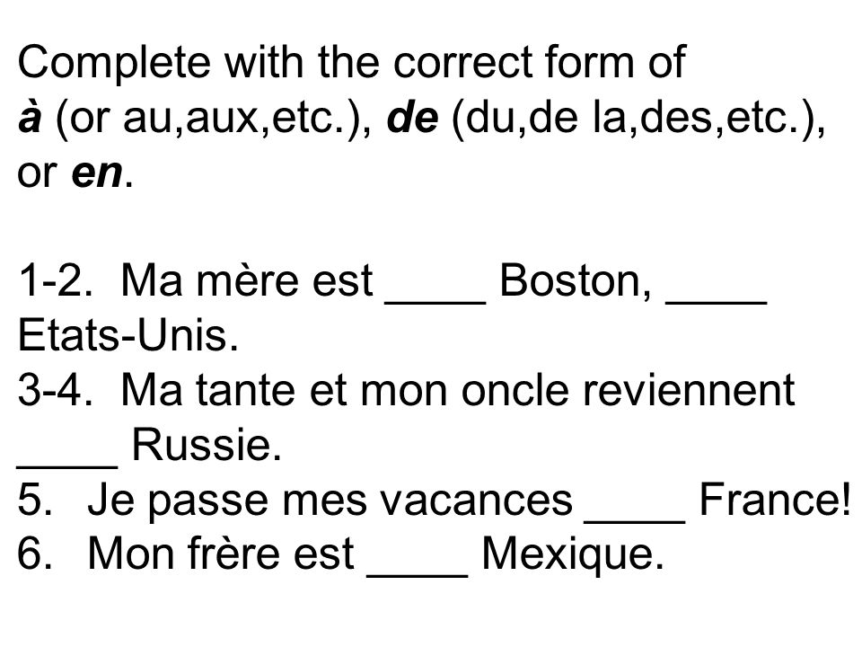 Complete with the correct form of à (or au,aux,etc.), de (du,de la,des,etc.), or en. 1-2. Ma mère est ____ Boston, ____ Etats-Unis. 3-4. Ma tante et m