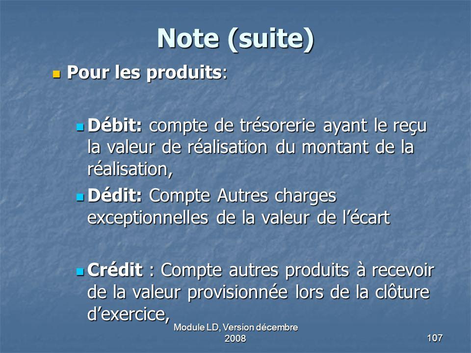 Module LD, Version décembre 2008107 Note (suite) Pour les produits: Pour les produits: Débit: compte de trésorerie ayant le reçu la valeur de réalisat