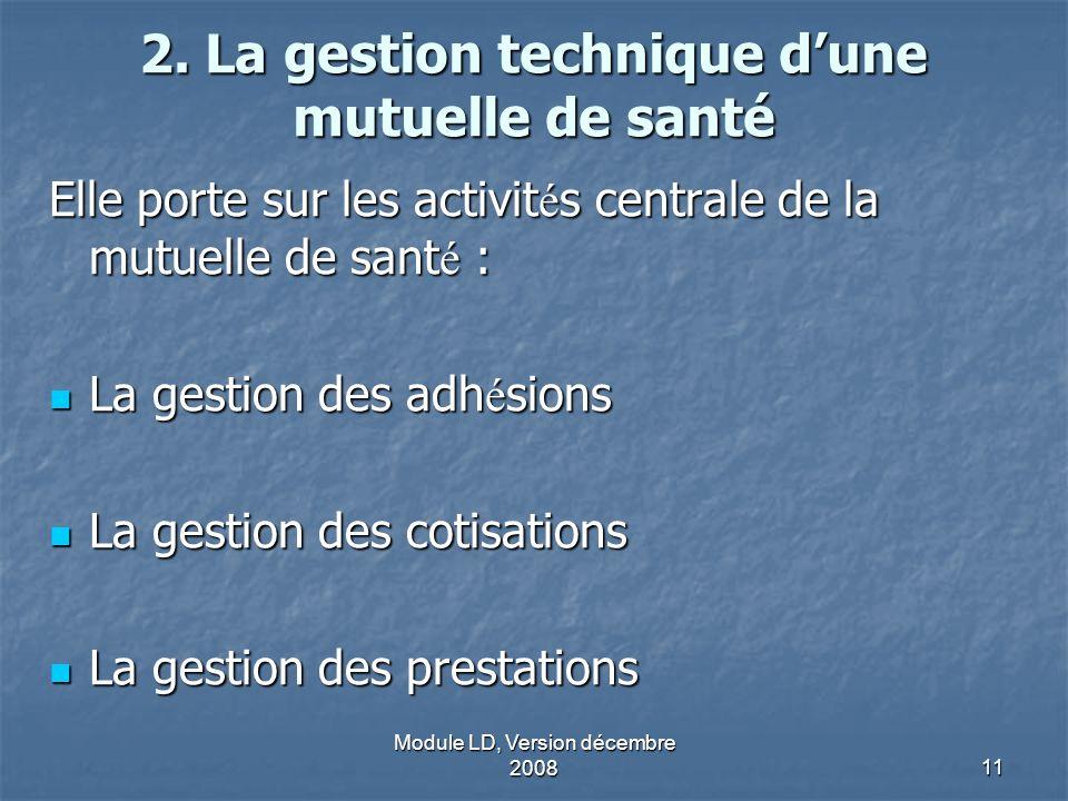 Module LD, Version décembre 200811 2. La gestion technique dune mutuelle de santé Elle porte sur les activit é s centrale de la mutuelle de sant é : L