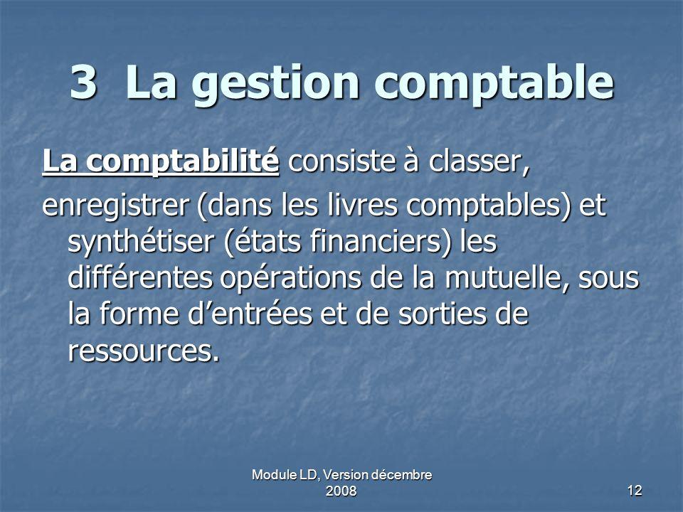 Module LD, Version décembre 200812 3 La gestion comptable La comptabilité consiste à classer, enregistrer (dans les livres comptables) et synthétiser