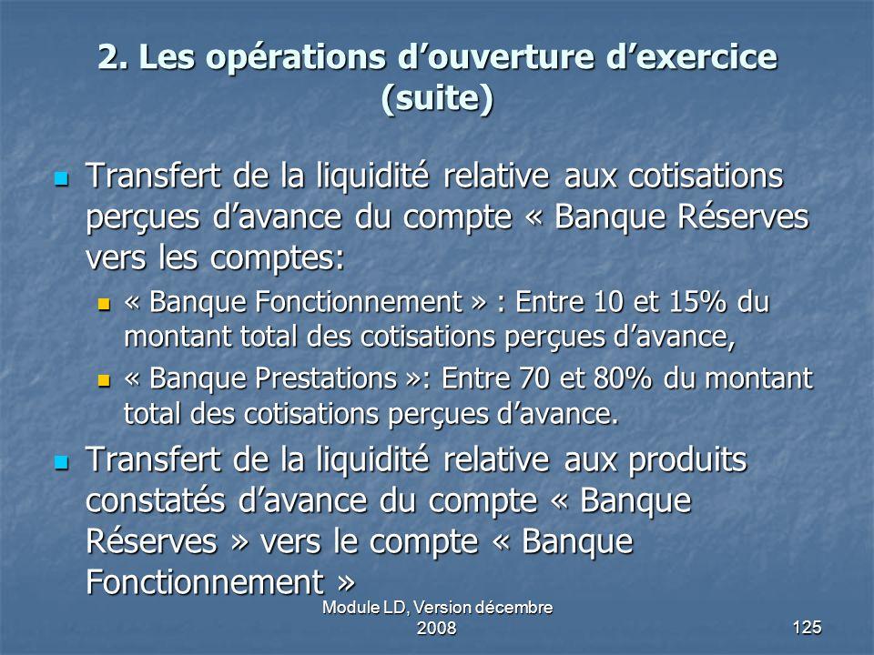 Module LD, Version décembre 2008125 2. Les opérations douverture dexercice (suite) Transfert de la liquidité relative aux cotisations perçues davance