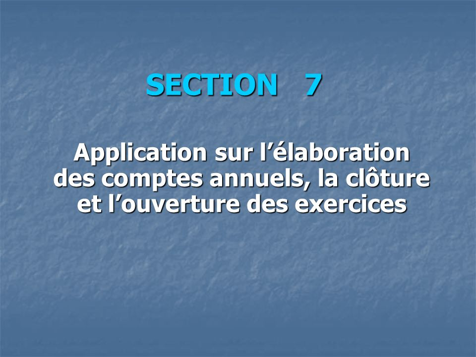 SECTION 7 Application sur lélaboration des comptes annuels, la clôture et louverture des exercices
