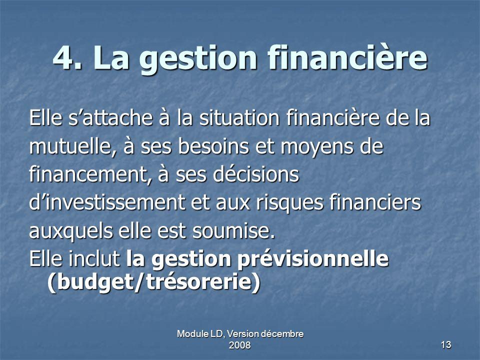 Module LD, Version décembre 200813 4. La gestion financière Elle sattache à la situation financière de la mutuelle, à ses besoins et moyens de finance