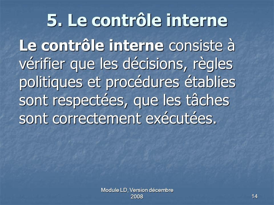 Module LD, Version décembre 200814 5. Le contrôle interne Le contrôle interne consiste à vérifier que les décisions, règles politiques et procédures é