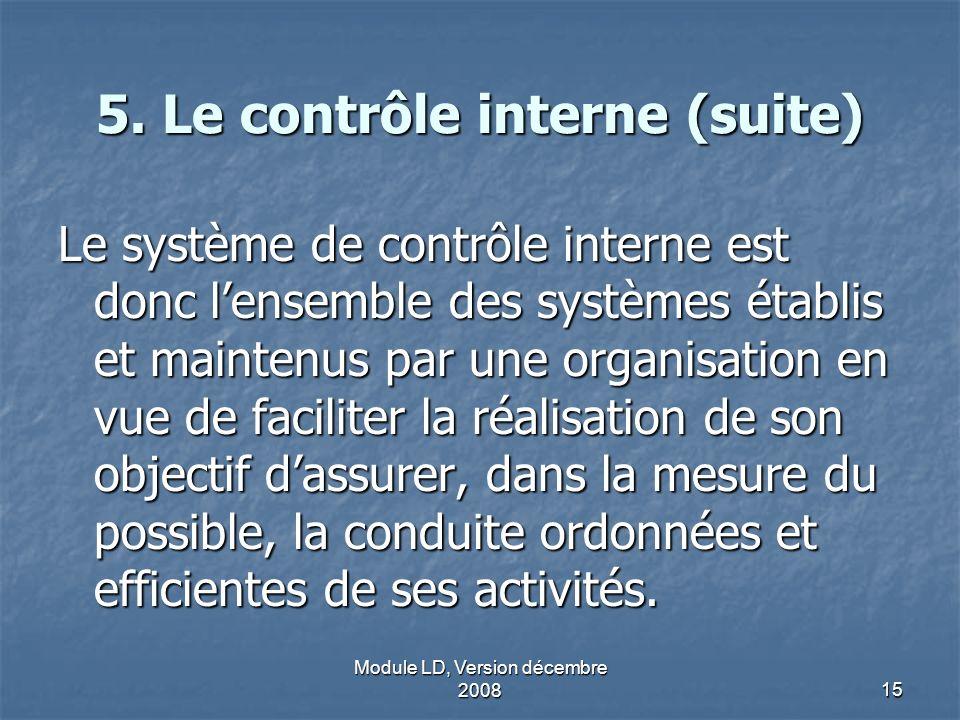 Module LD, Version décembre 200815 5. Le contrôle interne (suite) Le système de contrôle interne est donc lensemble des systèmes établis et maintenus
