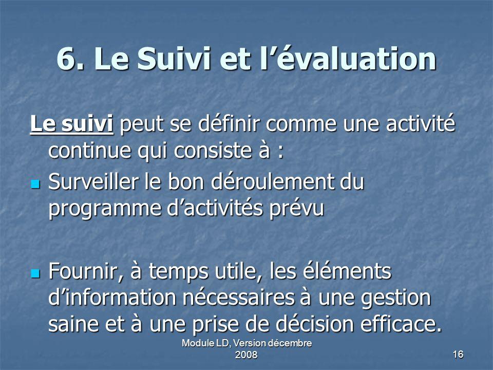 Module LD, Version décembre 200816 6. Le Suivi et lévaluation Le suivi peut se définir comme une activité continue qui consiste à : Surveiller le bon