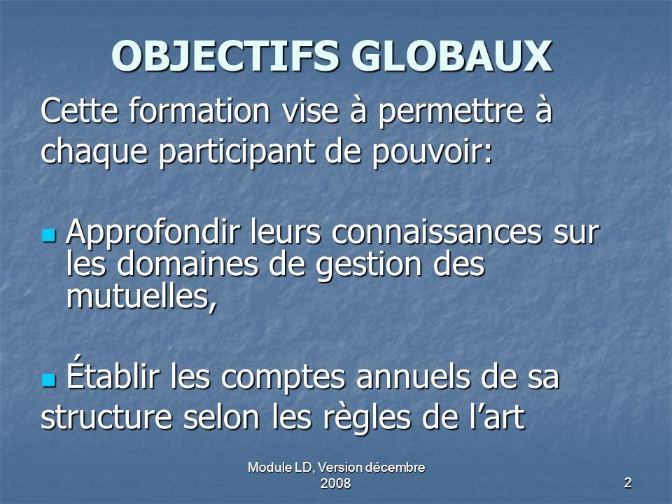 Module LD, Version décembre 20082 OBJECTIFS GLOBAUX Cette formation vise à permettre à chaque participant de pouvoir: Approfondir leurs connaissances