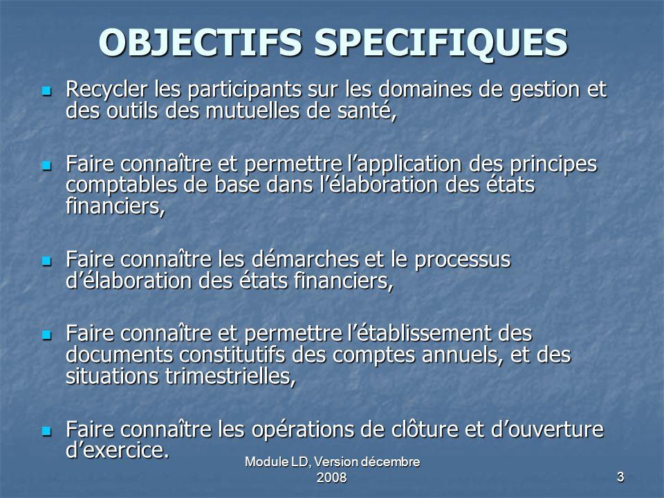 Module LD, Version décembre 20083 OBJECTIFS SPECIFIQUES Recycler les participants sur les domaines de gestion et des outils des mutuelles de santé, Re