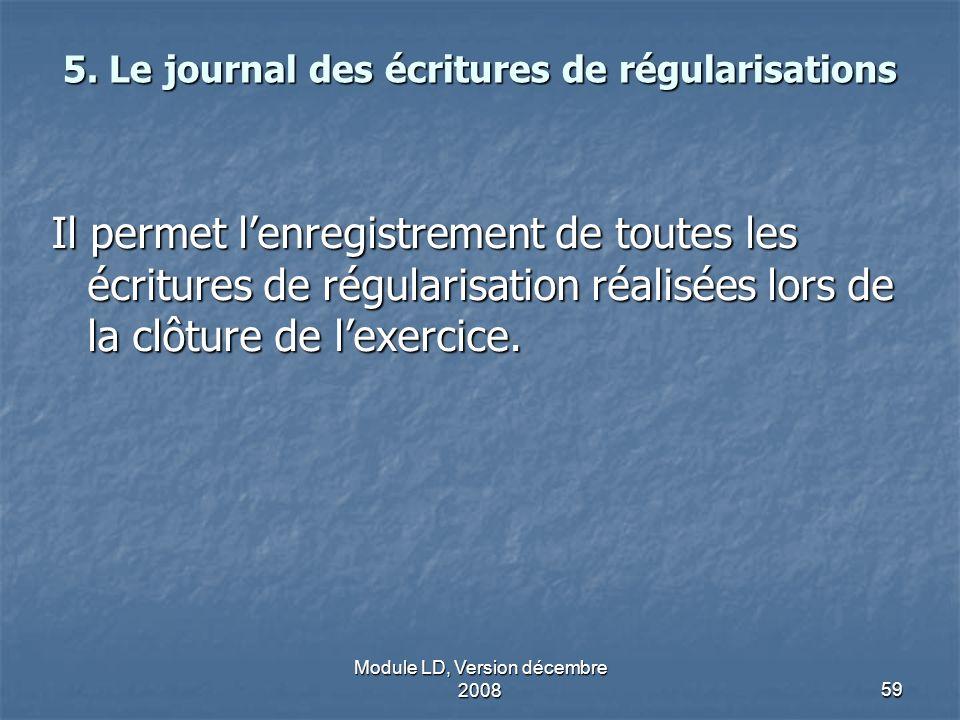 Module LD, Version décembre 200859 5. Le journal des écritures de régularisations Il permet lenregistrement de toutes les écritures de régularisation