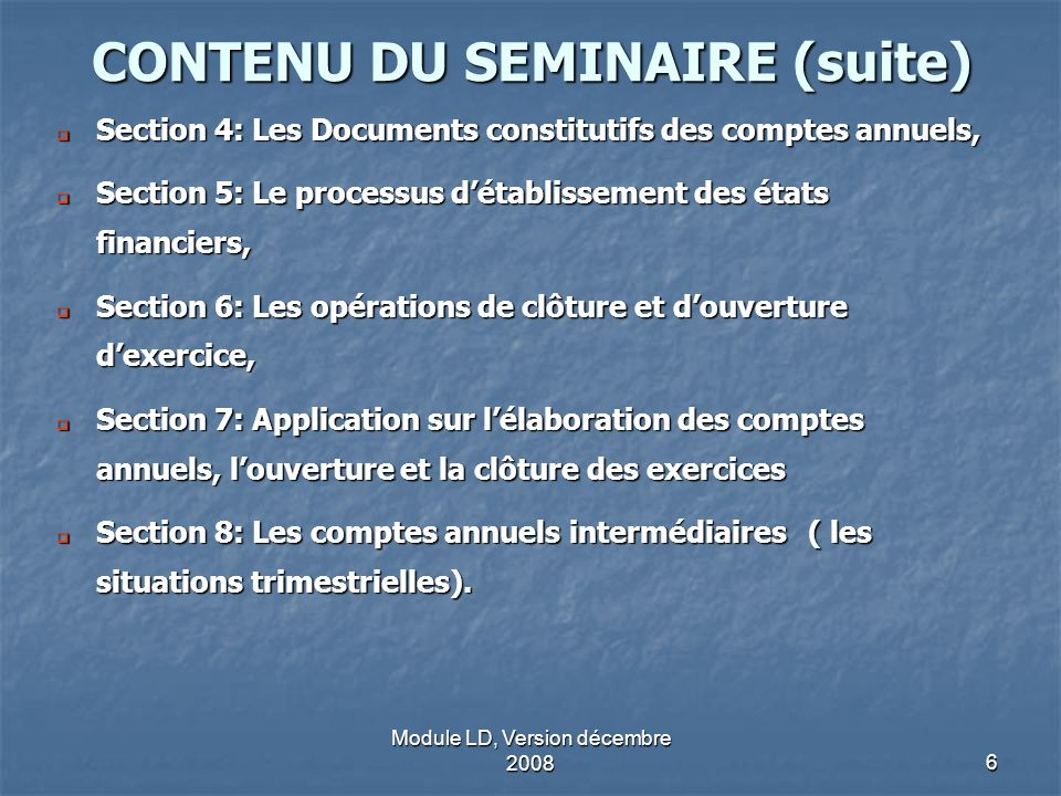 Module LD, Version décembre 20086 CONTENU DU SEMINAIRE (suite) Section 4: Les Documents constitutifs des comptes annuels, Section 4: Les Documents con