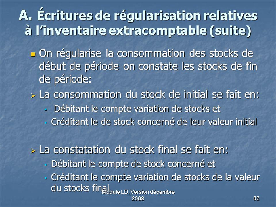 Module LD, Version décembre 200882 A. Écritures de régularisation relatives à linventaire extracomptable (suite) On régularise la consommation des sto