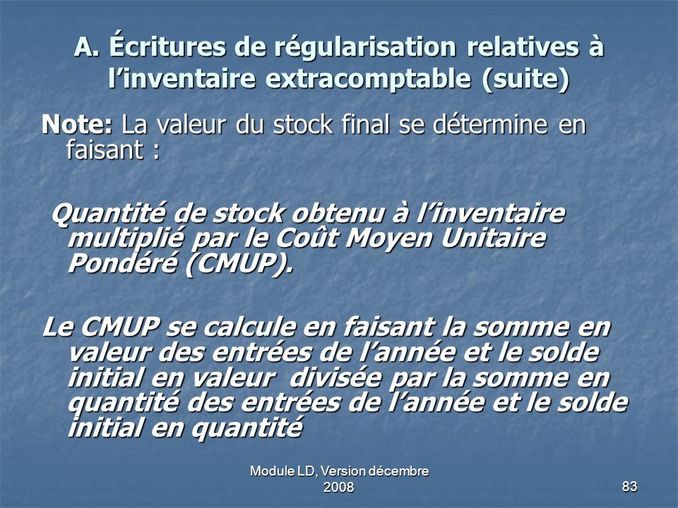 Module LD, Version décembre 200883 A. Écritures de régularisation relatives à linventaire extracomptable (suite) Note: La valeur du stock final se dét