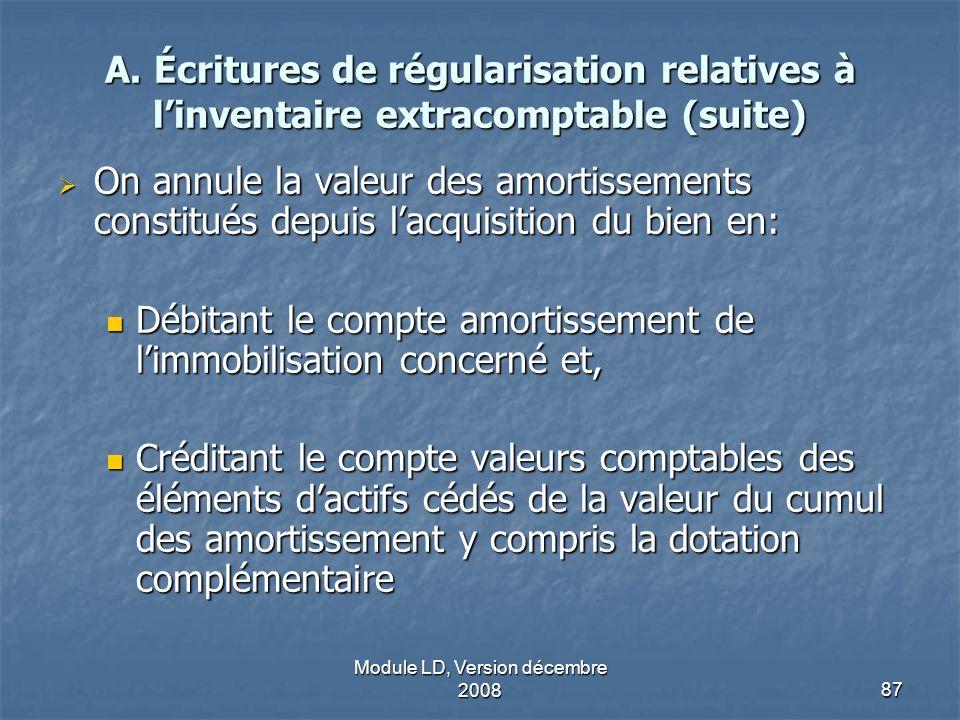 Module LD, Version décembre 200887 A. Écritures de régularisation relatives à linventaire extracomptable (suite) On annule la valeur des amortissement