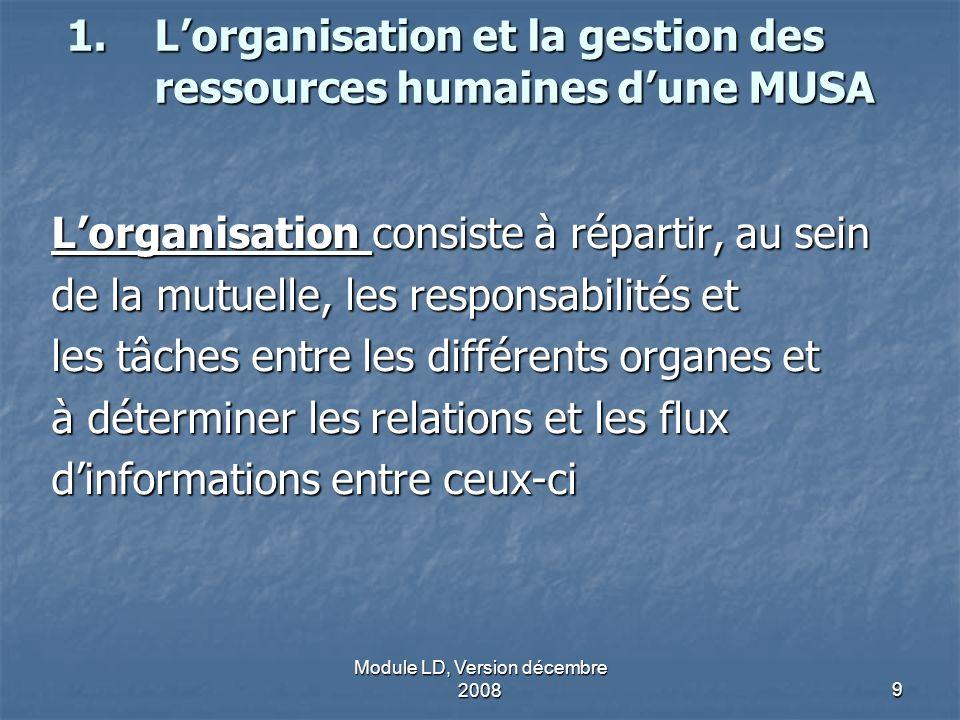 Module LD, Version décembre 20089 1.Lorganisation et la gestion des ressources humaines dune MUSA Lorganisation consiste à répartir, au sein de la mut