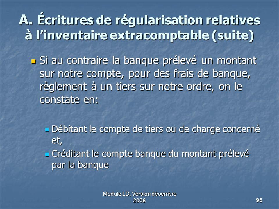 Module LD, Version décembre 200895 A. Écritures de régularisation relatives à linventaire extracomptable (suite) Si au contraire la banque prélevé un