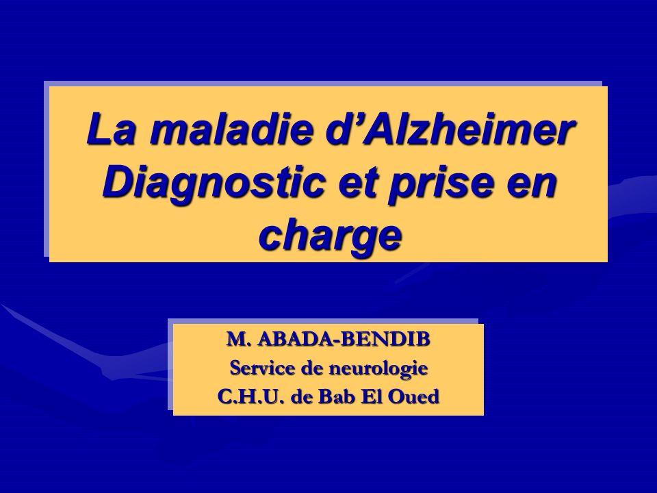 La maladie dAlzheimer Diagnostic et prise en charge M. ABADA-BENDIB Service de neurologie C.H.U. de Bab El Oued M. ABADA-BENDIB Service de neurologie