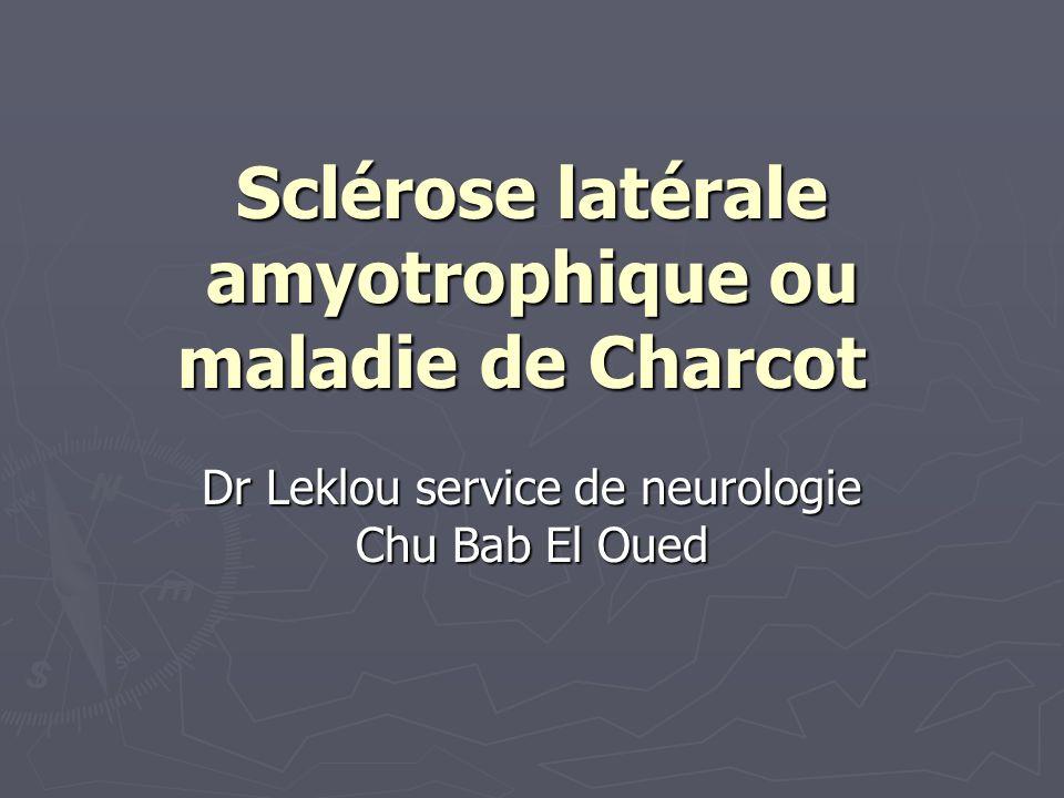 Sclérose latérale amyotrophique ou maladie de Charcot Sclérose latérale amyotrophique ou maladie de Charcot Dr Leklou service de neurologie Chu Bab El Oued