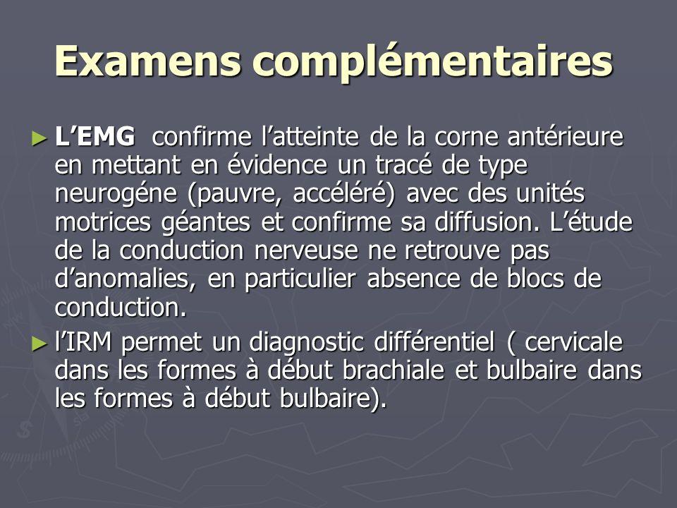 Examens complémentaires Examens complémentaires LEMG confirme latteinte de la corne antérieure en mettant en évidence un tracé de type neurogéne (pauvre, accéléré) avec des unités motrices géantes et confirme sa diffusion.