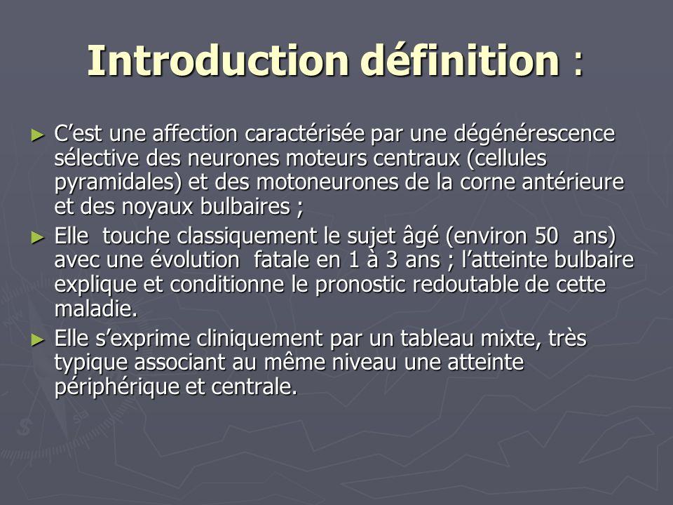 Introduction définition : Cest une affection caractérisée par une dégénérescence sélective des neurones moteurs centraux (cellules pyramidales) et des motoneurones de la corne antérieure et des noyaux bulbaires ; Cest une affection caractérisée par une dégénérescence sélective des neurones moteurs centraux (cellules pyramidales) et des motoneurones de la corne antérieure et des noyaux bulbaires ; Elle touche classiquement le sujet âgé (environ 50 ans) avec une évolution fatale en 1 à 3 ans ; latteinte bulbaire explique et conditionne le pronostic redoutable de cette maladie.