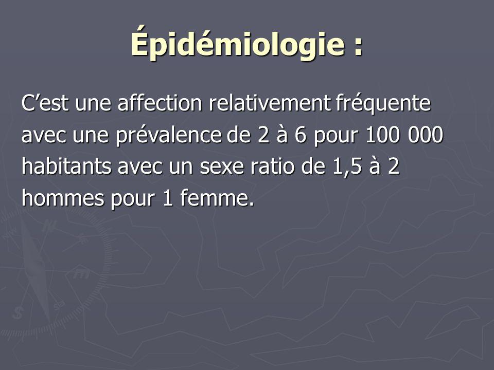 Épidémiologie : Cest une affection relativement fréquente avec une prévalence de 2 à 6 pour 100 000 habitants avec un sexe ratio de 1,5 à 2 hommes pour 1 femme.