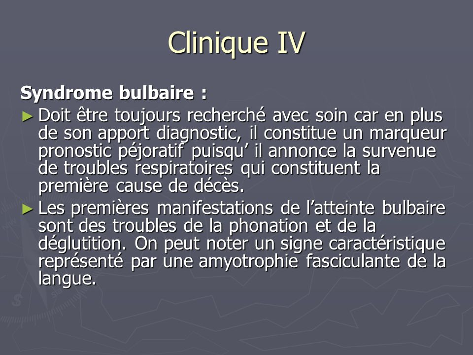Clinique IV Syndrome bulbaire : Doit être toujours recherché avec soin car en plus de son apport diagnostic, il constitue un marqueur pronostic péjoratif puisqu il annonce la survenue de troubles respiratoires qui constituent la première cause de décès.