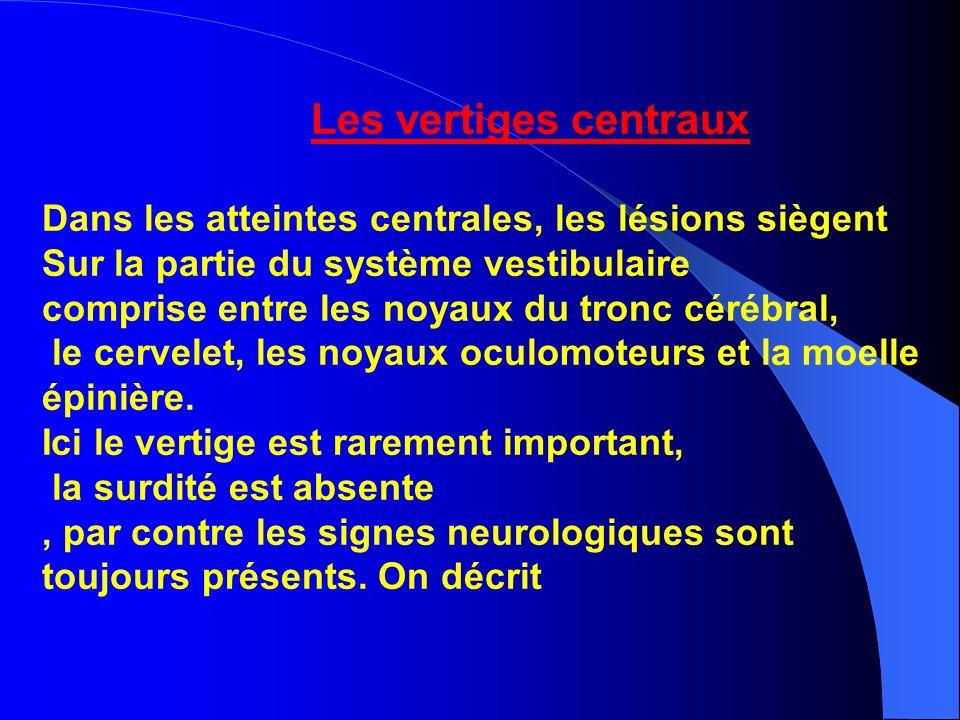 Les vertiges centraux Dans les atteintes centrales, les lésions siègent Sur la partie du système vestibulaire comprise entre les noyaux du tronc céréb