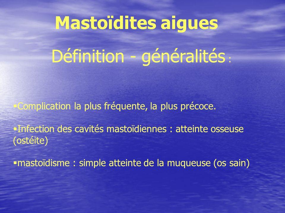 Définition - généralités : Complication la plus fréquente, la plus précoce. Infection des cavités mastoïdiennes : atteinte osseuse (ostéite) mastoïdis