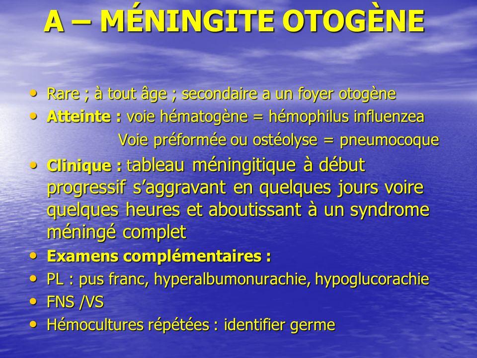 A – MÉNINGITE OTOGÈNE A – MÉNINGITE OTOGÈNE Rare ; à tout âge ; secondaire a un foyer otogène Rare ; à tout âge ; secondaire a un foyer otogène Attein