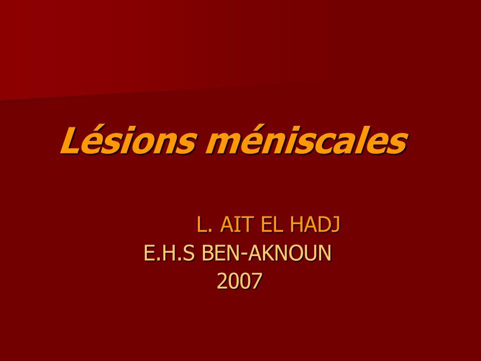 Lésions méniscales L. AIT EL HADJ L. AIT EL HADJ E.H.S BEN-AKNOUN E.H.S BEN-AKNOUN 2007 2007